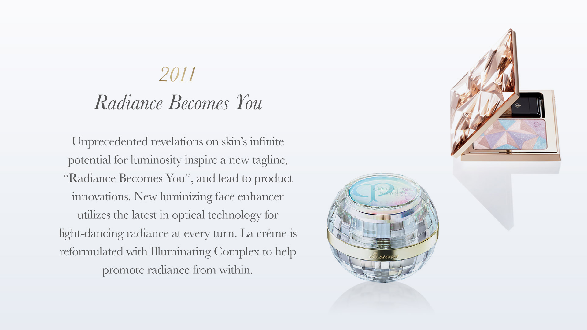 "Unprecedented revelations on skin's infinite potential forluminosity inspire a new tagline, ""radiance becomes you"", and lead to product innovations. New Luminizing Face Enhancer utilizes the latest in optical technology for light-dancingradiance at every turn. la créme is reformulated withIlluminating Complex to help promote radiance from within."