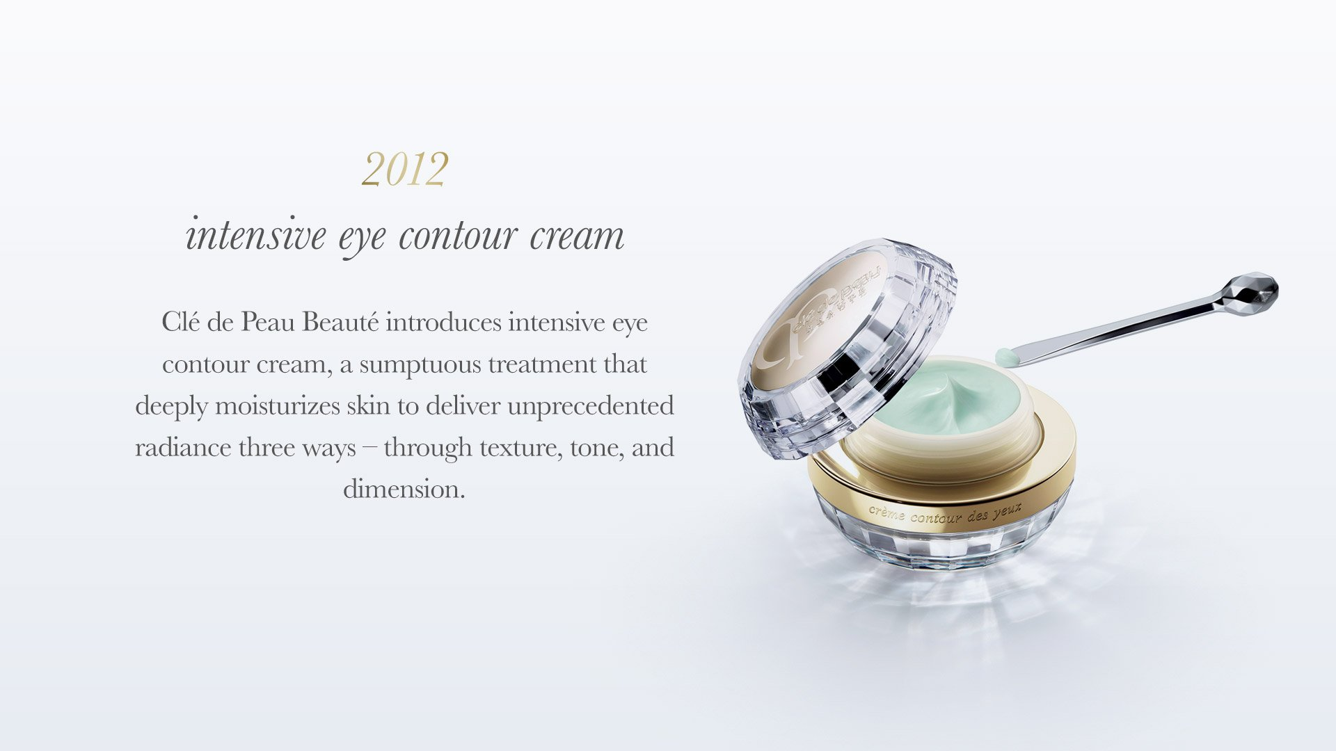 Clé de Peau Beauté introduces Intensive Eye Contour Cream, a sumptuous treatment that deeply moisturizes skin to deliver unprecedented radiance three ways - through texture, tone and dimension.