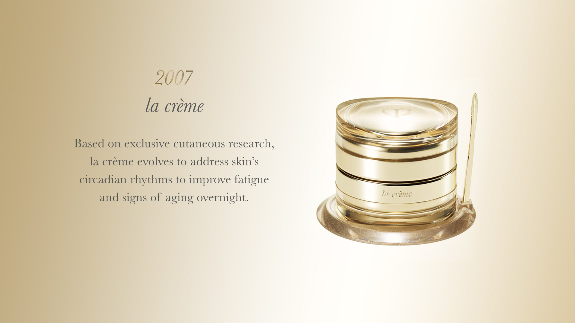 Based on exclusive cutaneous research, la créme evolves to address skin's circadian rhythms to improve fatigue and signs of aging overnight.